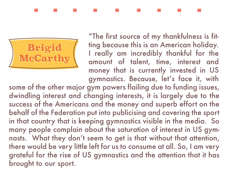 "Brigid McCarthy: ""The first source of my thankfulness is fitting because this is an American holiday. I really am incredibly thankful for the amount of talent, time, interest and money that is currently invested in US gymnastics. Because, let's face it, with some of the other major gym powers flailing due to funding issues, dwindling interest and changing interests, it is largely due to the success of the Americans and the money and superb effort on the behalf of the Federation put into publicising and covering the sport in that country that is keeping gymnastics visible in the media.  So many people complain about the saturation of interest in US gymnasts.  What they don't seem to get is that without that attention, there would be very little left for us to consume at all. So, I am very grateful for the rise of US gymnastics and the attention that it has brought to our sport."""