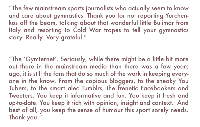 "Brigid McCarthy: ""The few mainstream sports journalists who actually seem to know and care about gymnastics. Thank you for not reporting Yurchenkos off the beam, talking about that wonderful little Bulimar from Italy and resorting to Cold War tropes to tell your gymnastics story. Really. Very grateful.""   ""The 'Gymternet'. Seriously, while there might be a little bit more out there in the mainstream media than there was a few years ago, it is still the fans that do so much of the work in keeping everyone in the know. From the copious bloggers, to the sneaky You Tubers, to the smart alec Tumblrs, the frenetic Facebookers and Tweeters. You keep it informative and fun. You keep it fresh and up-to-date. You keep it rich with opinion, insight and context.  And best of all, you keep the sense of humour this sport sorely needs. Thank you!"""