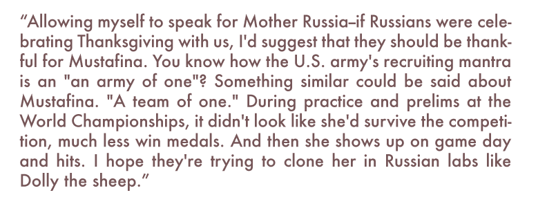"""Allowing myself to speak for Mother Russia--if Russians were celebrating Thanksgiving with us, I'd suggest that they should be thankful for Mustafina. You know how the U.S. army's recruiting mantra is an ""an army of one""? Something similar could be said about Mustafina. ""A team of one."" During practice and prelims at the World Championships, it didn't look like she'd survive the competition, much less win medals. And then she shows up on game day and hits. I hope they're trying to clone her in Russian labs like Dolly the sheep."""