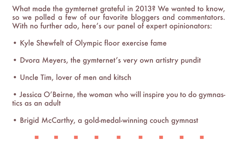 What made the gymternet grateful in 2013? We wanted to know, so we polled a few of our favorite bloggers and commentators. With no further ado, here's our panel of expert opinionators:  • Kyle Shewfelt of Olympic floor exercise fame  • Dvora Meyers, the gymternet's very own artistry pundit  • Uncle Tim, lover of men and kitsch  • Jessica O'Beirne, the woman who will inspire you to do gymnastics as an adult  • Brigid McCarthy, a gold-medal-winning couch gymnast