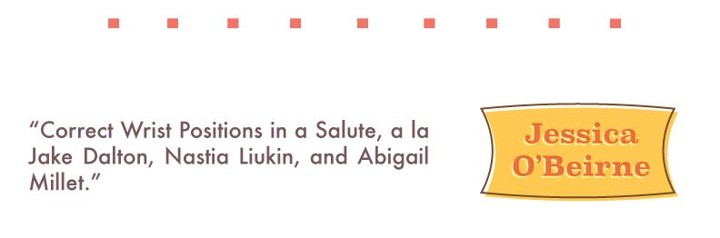 "Jessica O'Beirne: ""Correct Wrist Positions in a Salute, a la Jake Dalton, Nastia Liukin, and Abigail Millet."""